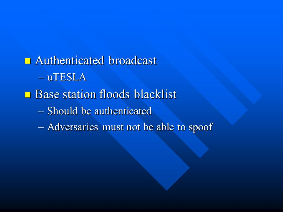 Authenticated broadcast Authenticated broadcast –uTESLA Base station floods blacklist Base station floods blacklist –Should be authenticated –Adversaries must not be able to spoof