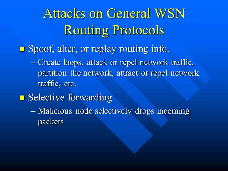 Attacks on General WSN Routing Protocols Spoof, alter, or replay routing info. Spoof, alter, or replay routing info. –Create loops, attack or repel ne
