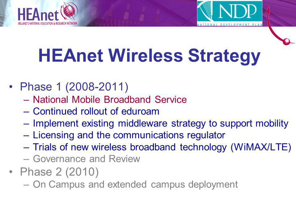 HEAnet Wireless Strategy Phase 1 (2008-2011) –National Mobile Broadband Service –Continued rollout of eduroam –Implement existing middleware strategy to support mobility –Licensing and the communications regulator –Trials of new wireless broadband technology (WiMAX/LTE) –Governance and Review Phase 2 (2010) –On Campus and extended campus deployment