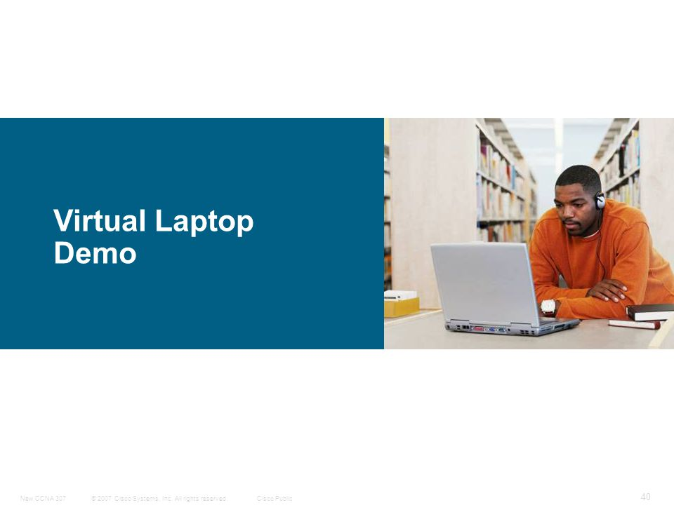 © 2007 Cisco Systems, Inc. All rights reserved.Cisco PublicNew CCNA 307 40 Virtual Laptop Demo