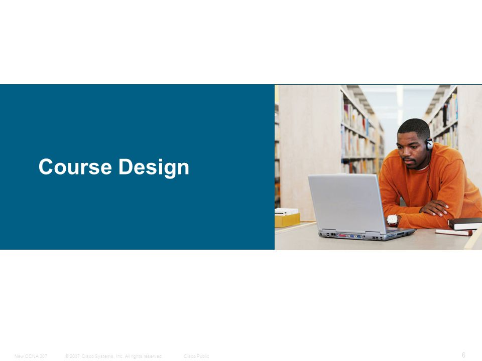 © 2007 Cisco Systems, Inc. All rights reserved.Cisco PublicNew CCNA 307 6 Course Design