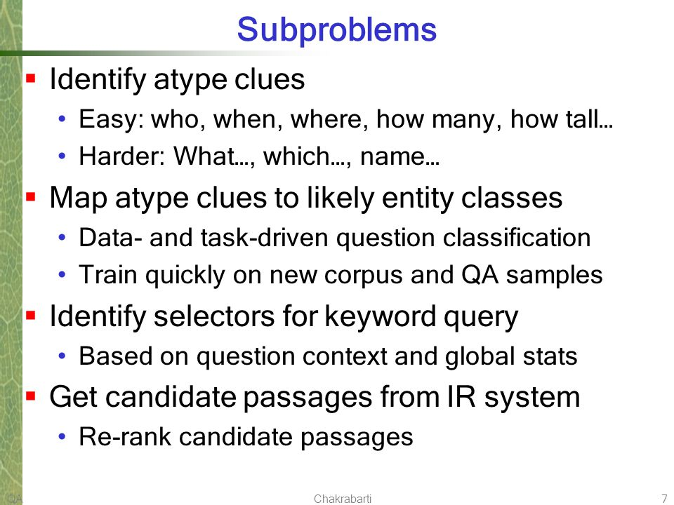 QAChakrabarti7 Subproblems Identify atype clues Easy: who, when, where, how many, how tall… Harder: What…, which…, name… Map atype clues to likely entity classes Data- and task-driven question classification Train quickly on new corpus and QA samples Identify selectors for keyword query Based on question context and global stats Get candidate passages from IR system Re-rank candidate passages