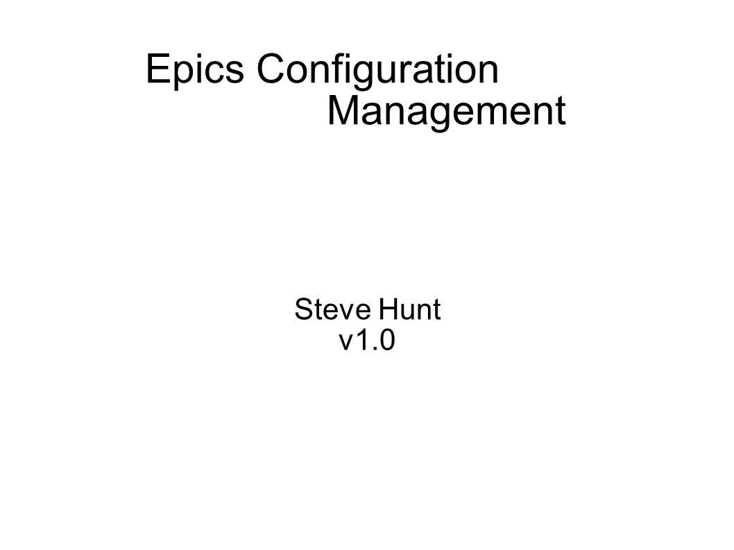 Epics Configuration Management Steve Hunt v1.0