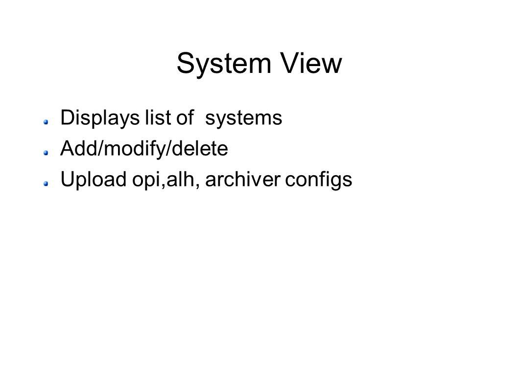 System View Displays list of systems Add/modify/delete Upload opi,alh, archiver configs