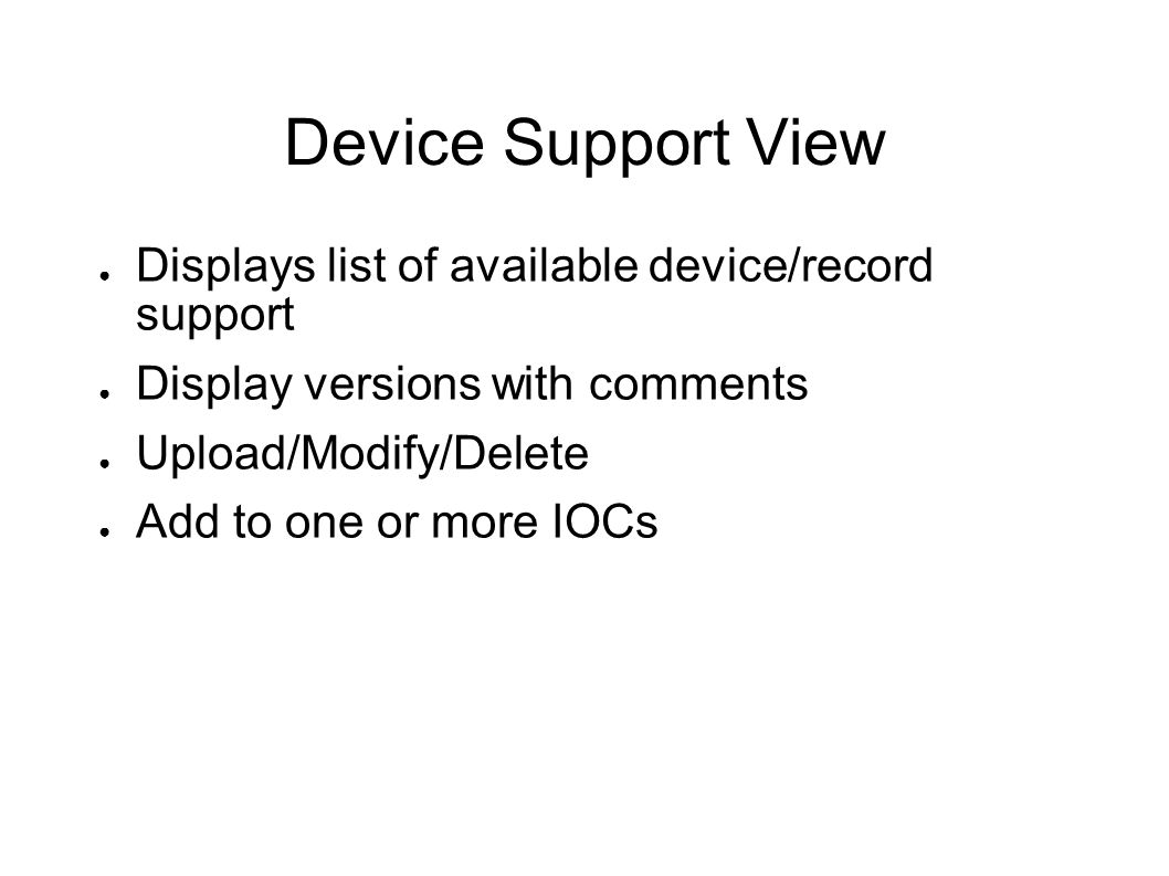 Device Support View Displays list of available device/record support Display versions with comments Upload/Modify/Delete Add to one or more IOCs