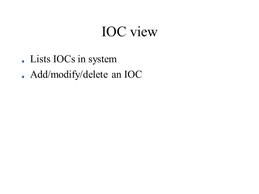 IOC view Lists IOCs in system Add/modify/delete an IOC
