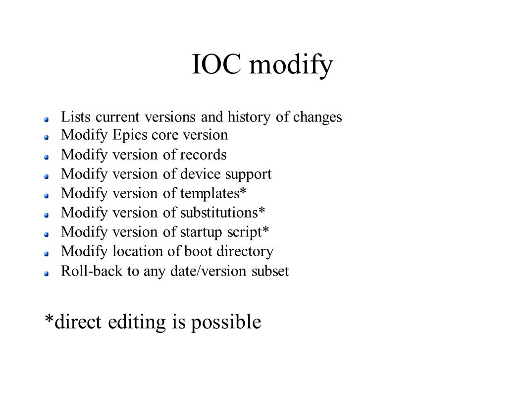 IOC modify Lists current versions and history of changes Modify Epics core version Modify version of records Modify version of device support Modify version of templates* Modify version of substitutions* Modify version of startup script* Modify location of boot directory Roll-back to any date/version subset *direct editing is possible