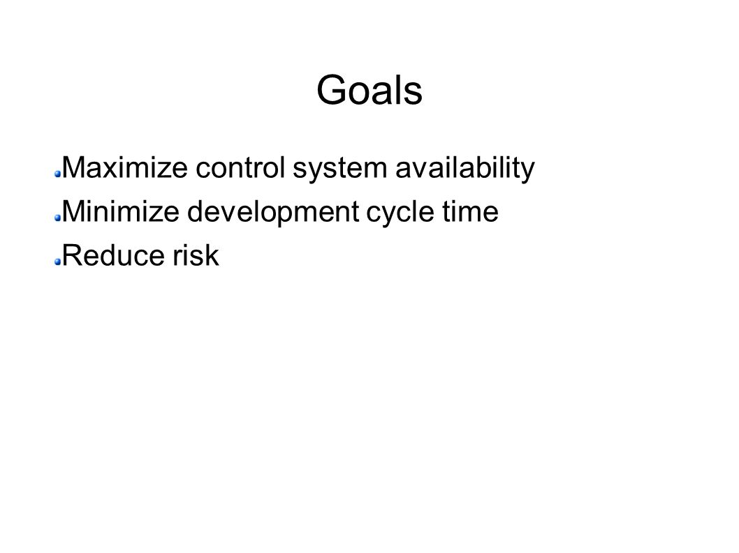 Goals Maximize control system availability Minimize development cycle time Reduce risk