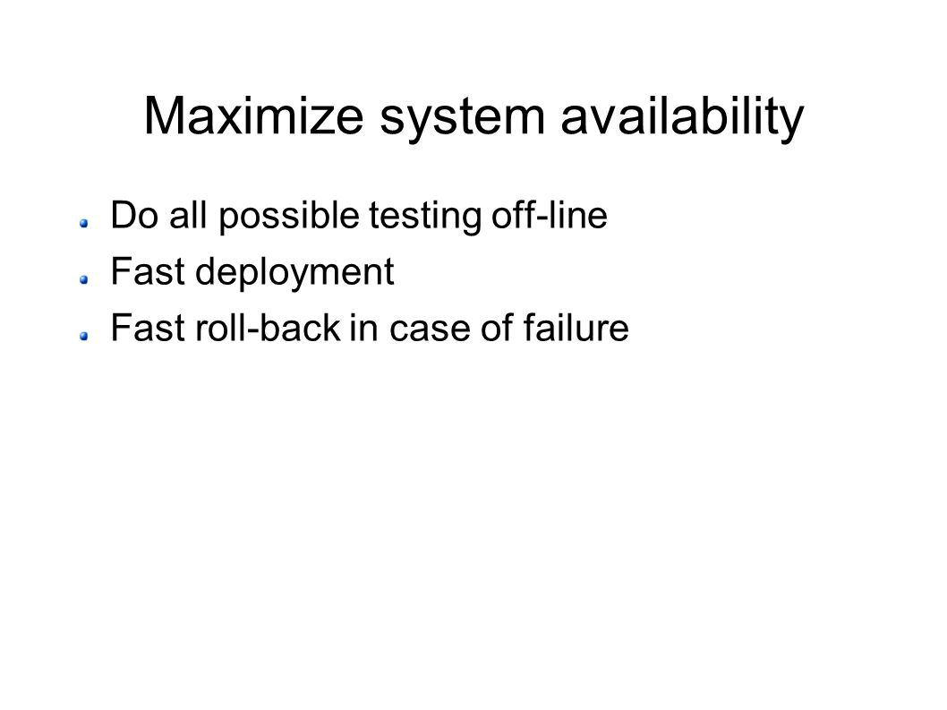 Maximize system availability Do all possible testing off-line Fast deployment Fast roll-back in case of failure