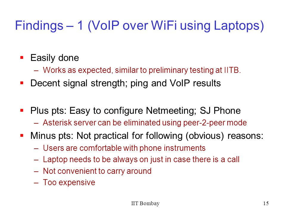 IIT Bombay15 Findings – 1 (VoIP over WiFi using Laptops) Easily done –Works as expected, similar to preliminary testing at IITB. Decent signal strengt