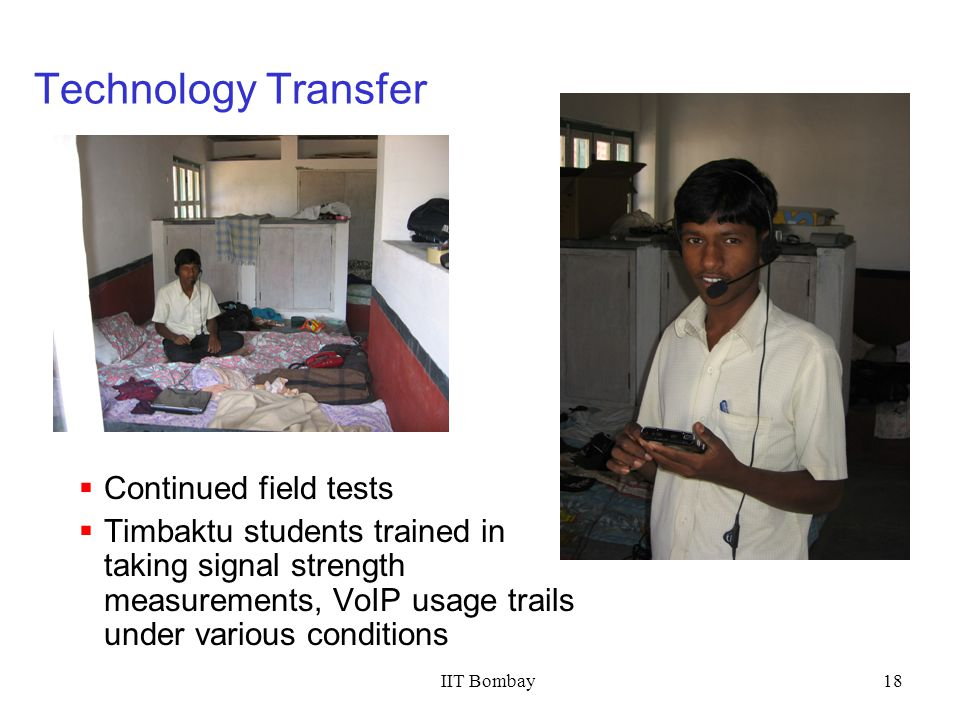 IIT Bombay18 Technology Transfer Continued field tests Timbaktu students trained in taking signal strength measurements, VoIP usage trails under vario