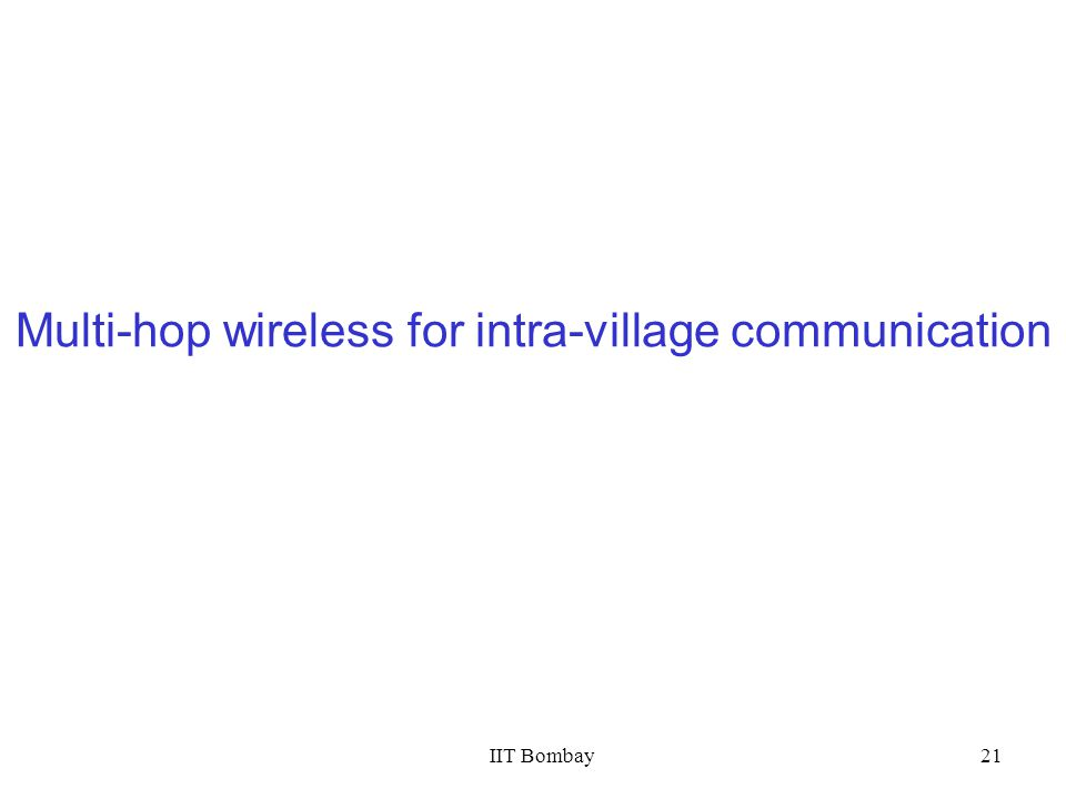 IIT Bombay21 Multi-hop wireless for intra-village communication