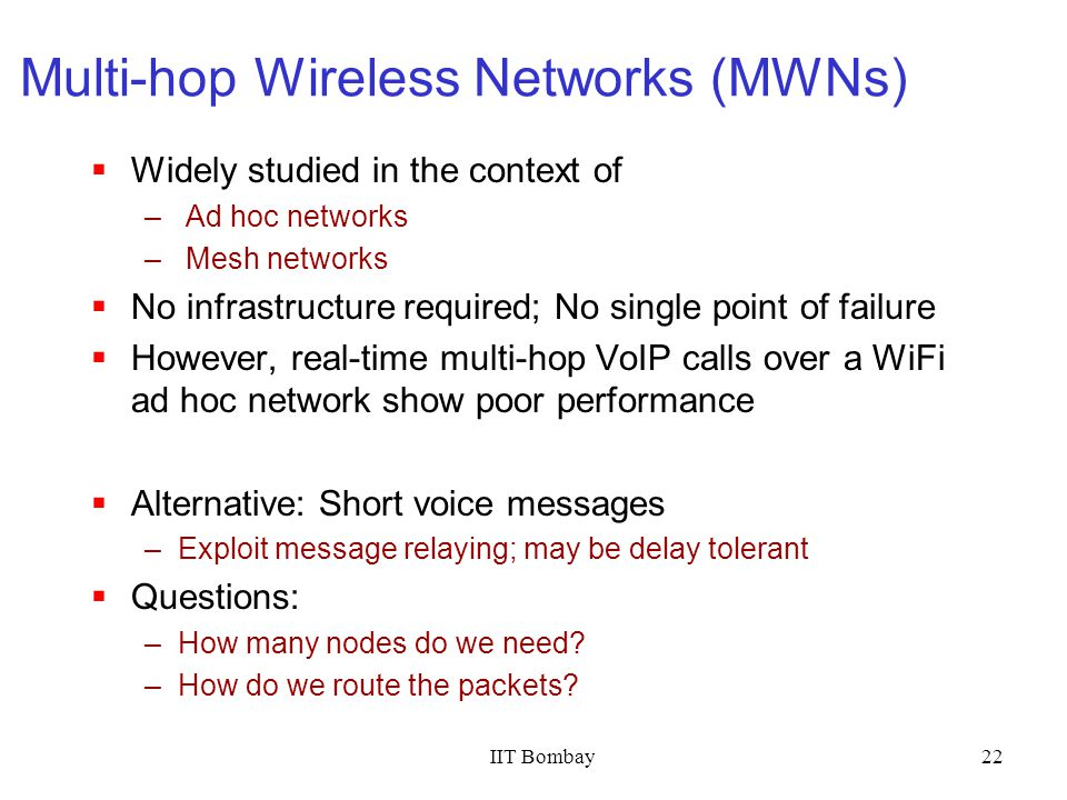 IIT Bombay22 Multi-hop Wireless Networks (MWNs) Widely studied in the context of – Ad hoc networks – Mesh networks No infrastructure required; No sing
