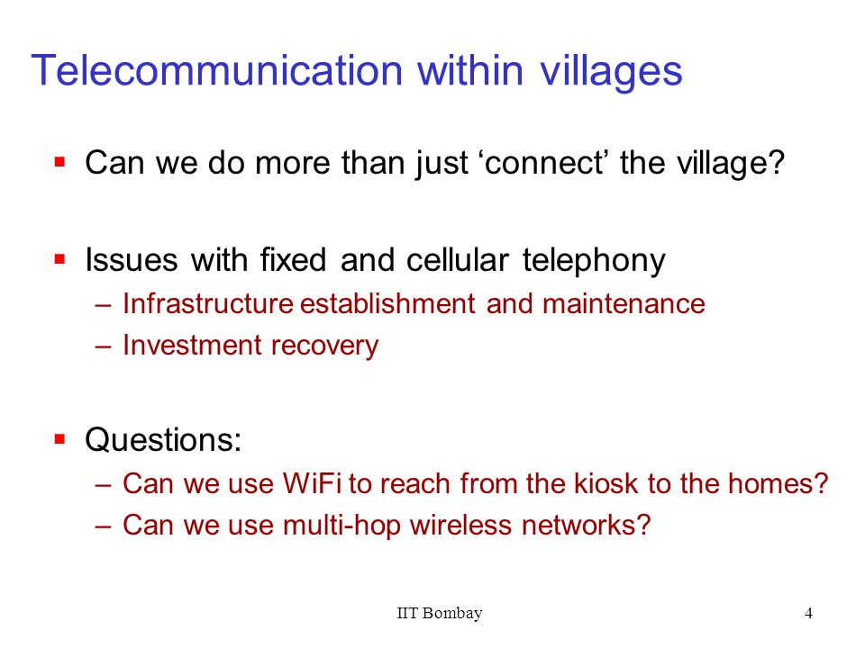 IIT Bombay4 Telecommunication within villages Can we do more than just connect the village? Issues with fixed and cellular telephony –Infrastructure e