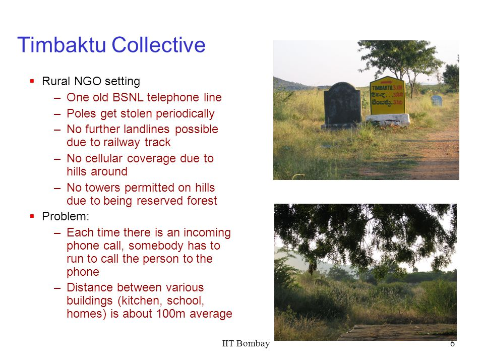 IIT Bombay6 Timbaktu Collective Rural NGO setting –One old BSNL telephone line –Poles get stolen periodically –No further landlines possible due to ra