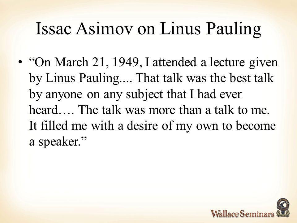 Issac Asimov on Linus Pauling On March 21, 1949, I attended a lecture given by Linus Pauling.... That talk was the best talk by anyone on any subject