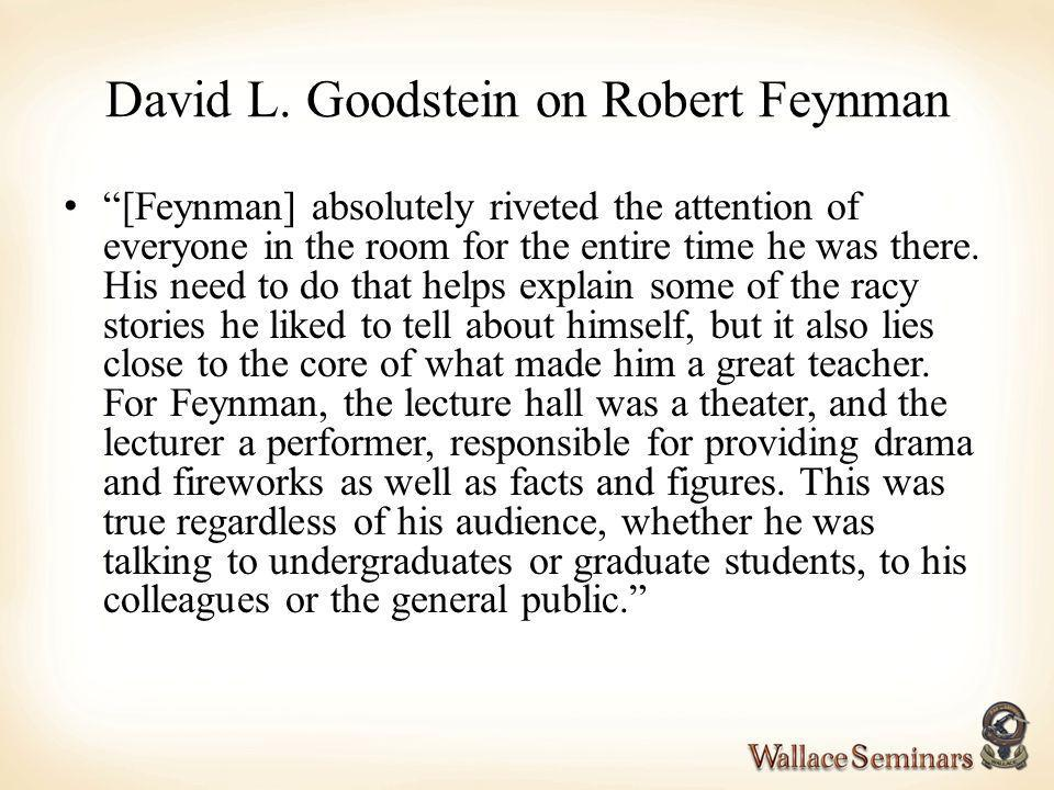 David L. Goodstein on Robert Feynman [Feynman] absolutely riveted the attention of everyone in the room for the entire time he was there. His need to