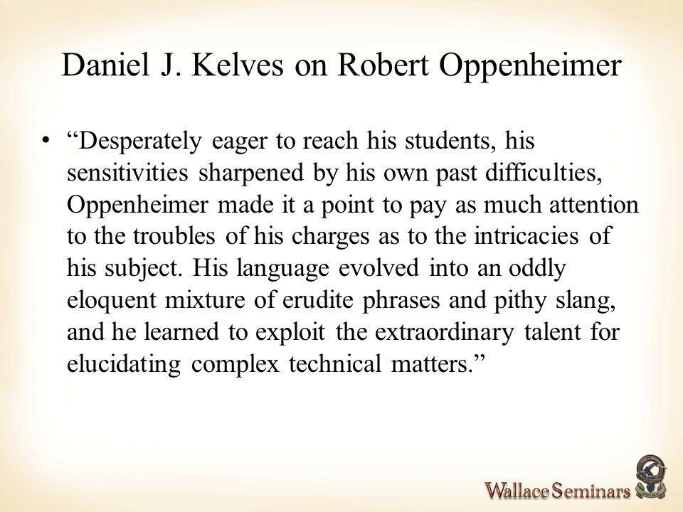 Daniel J. Kelves on Robert Oppenheimer Desperately eager to reach his students, his sensitivities sharpened by his own past difficulties, Oppenheimer