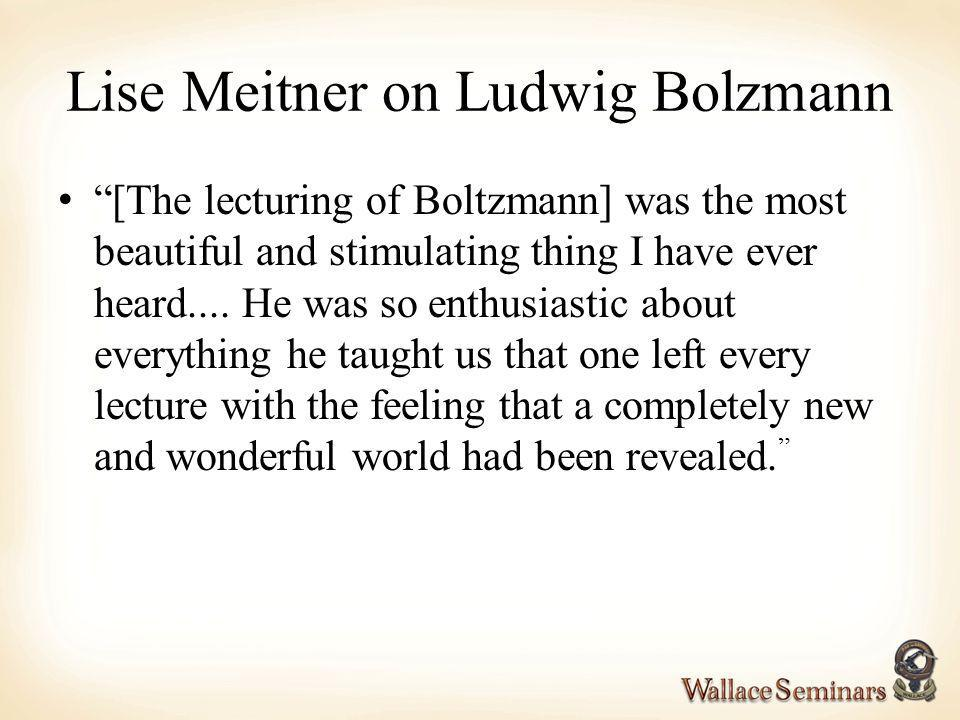 Lise Meitner on Ludwig Bolzmann [The lecturing of Boltzmann] was the most beautiful and stimulating thing I have ever heard.... He was so enthusiastic