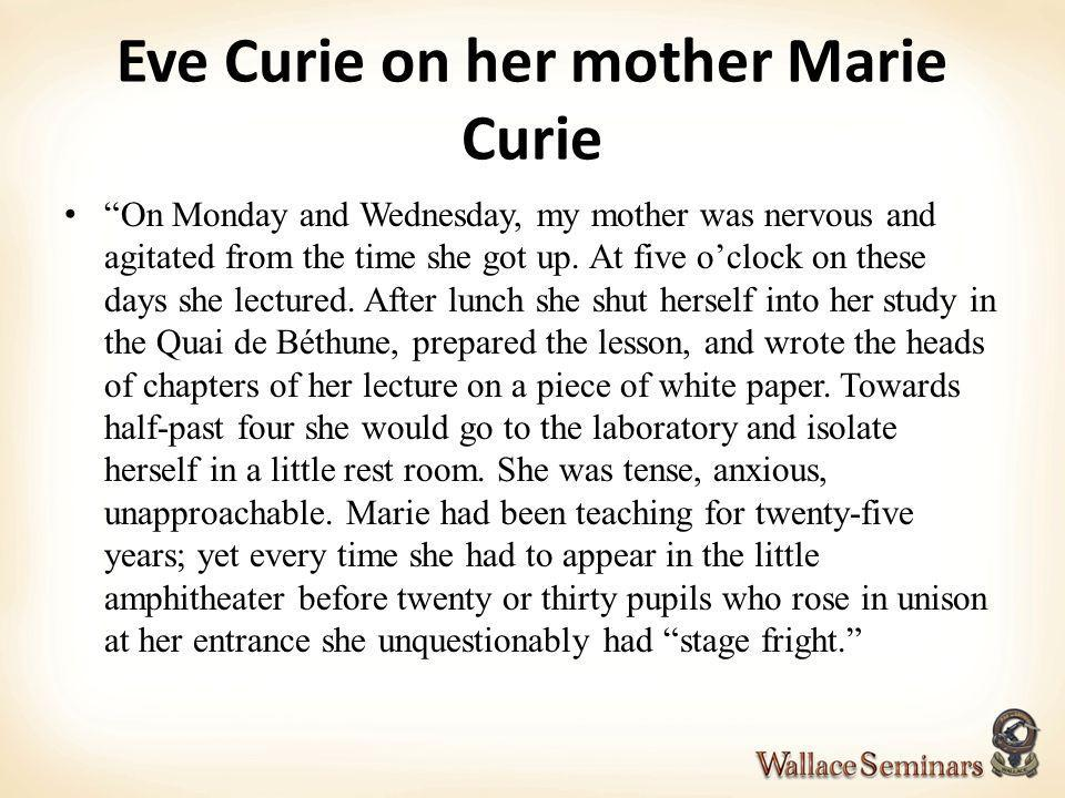 Eve Curie on her mother Marie Curie On Monday and Wednesday, my mother was nervous and agitated from the time she got up. At five oclock on these days