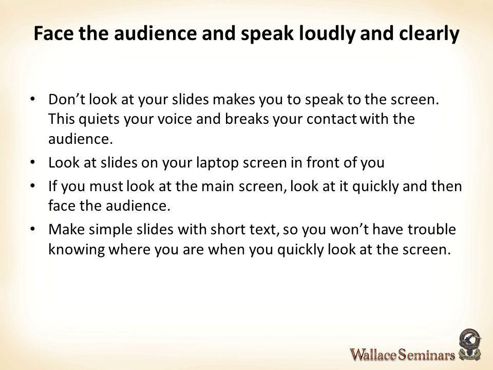 Face the audience and speak loudly and clearly Dont look at your slides makes you to speak to the screen. This quiets your voice and breaks your conta