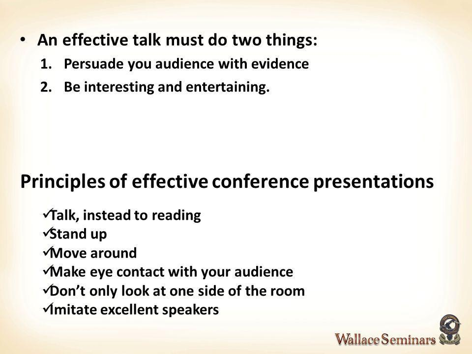 Principles of effective conference presentations An effective talk must do two things: 1.Persuade you audience with evidence 2.Be interesting and ente
