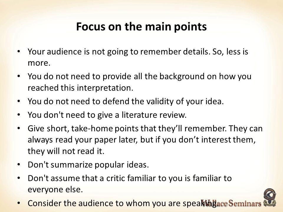 Focus on the main points Your audience is not going to remember details. So, less is more. You do not need to provide all the background on how you re