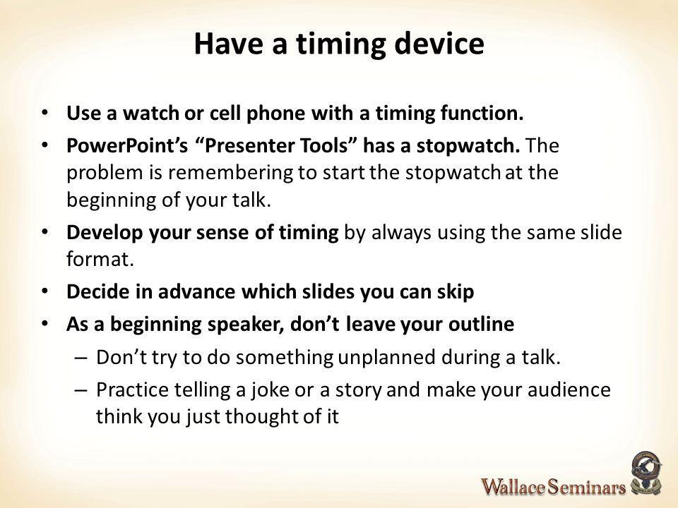 Have a timing device Use a watch or cell phone with a timing function. PowerPoints Presenter Tools has a stopwatch. The problem is remembering to star