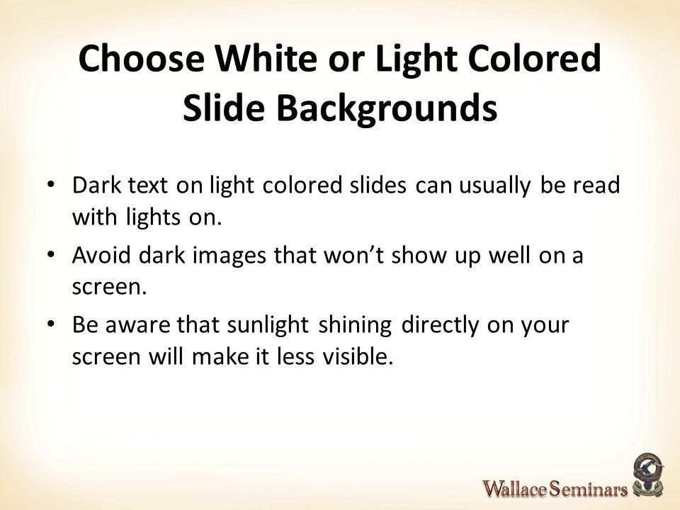 Choose White or Light Colored Slide Backgrounds Dark text on light colored slides can usually be read with lights on. Avoid dark images that wont show