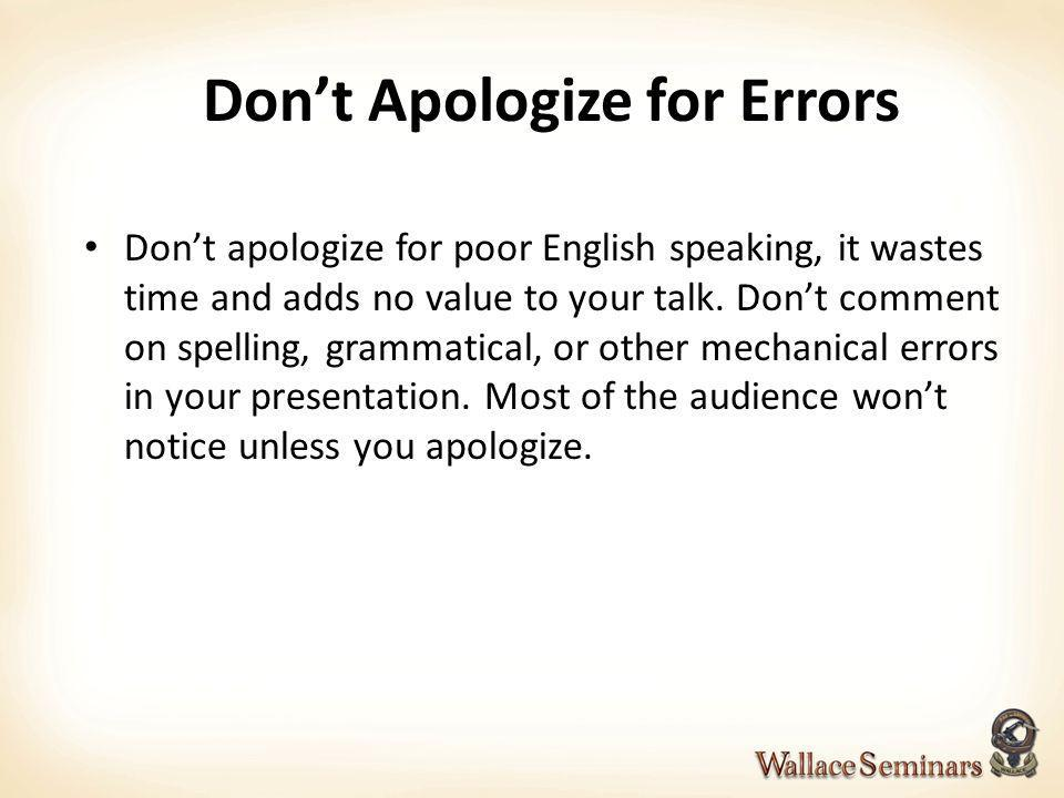 Dont Apologize for Errors Dont apologize for poor English speaking, it wastes time and adds no value to your talk. Dont comment on spelling, grammatic