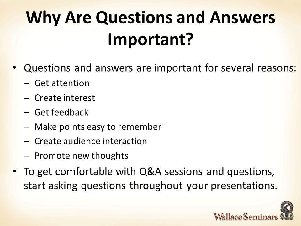 Why Are Questions and Answers Important? Questions and answers are important for several reasons: – Get attention – Create interest – Get feedback – M
