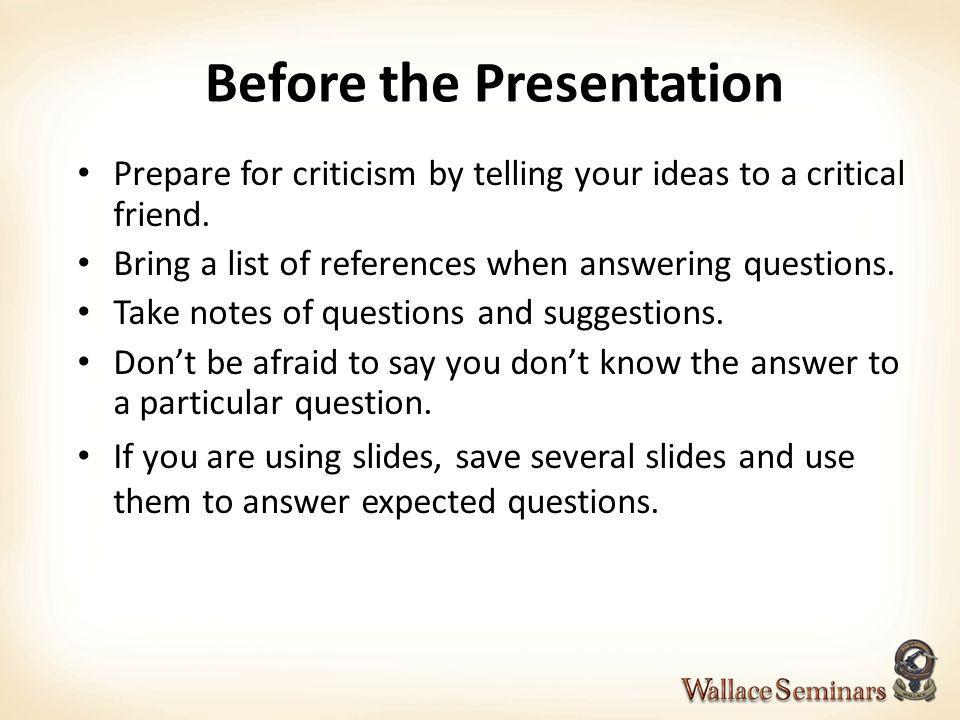 Before the Presentation Prepare for criticism by telling your ideas to a critical friend. Bring a list of references when answering questions. Take no