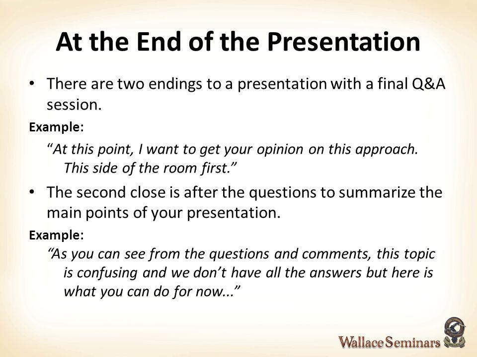 At the End of the Presentation There are two endings to a presentation with a final Q&A session. Example: At this point, I want to get your opinion on