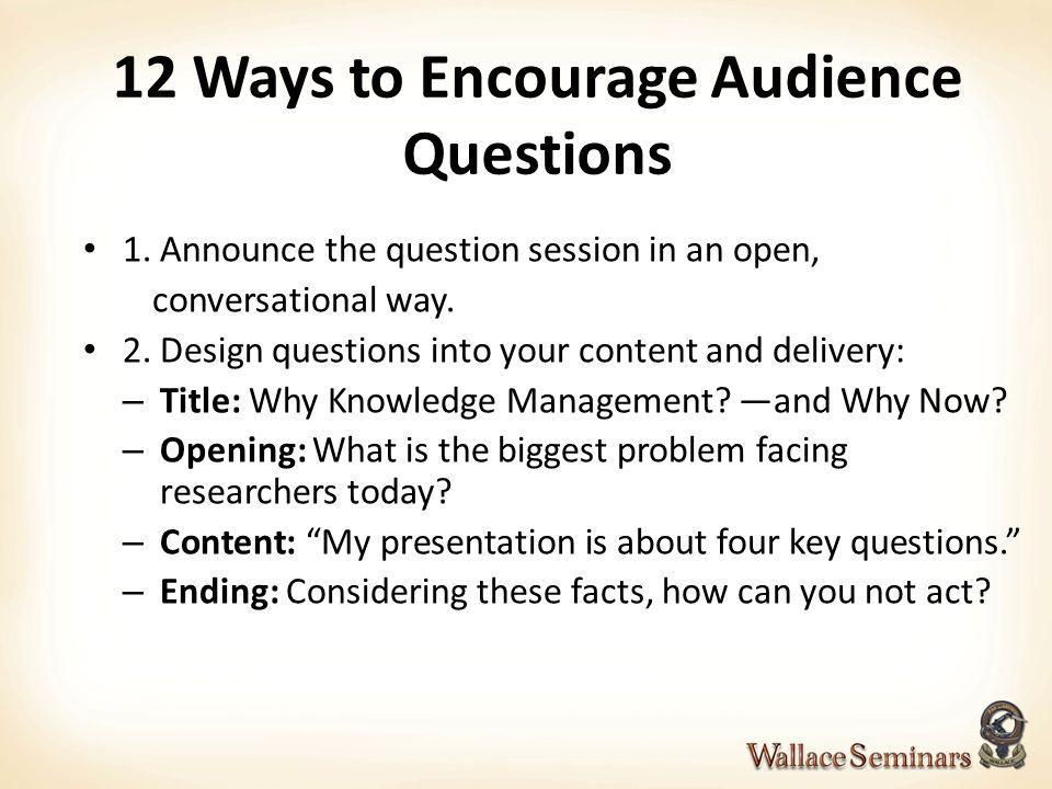 12 Ways to Encourage Audience Questions 1. Announce the question session in an open, conversational way. 2. Design questions into your content and del