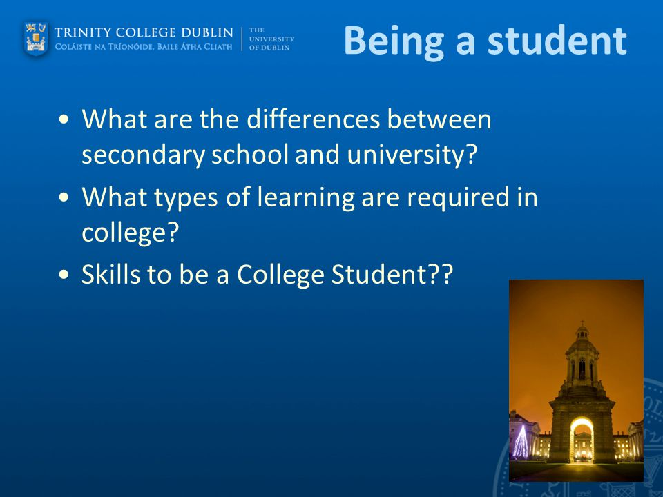 Being a student What are the differences between secondary school and university? What types of learning are required in college? Skills to be a Colle