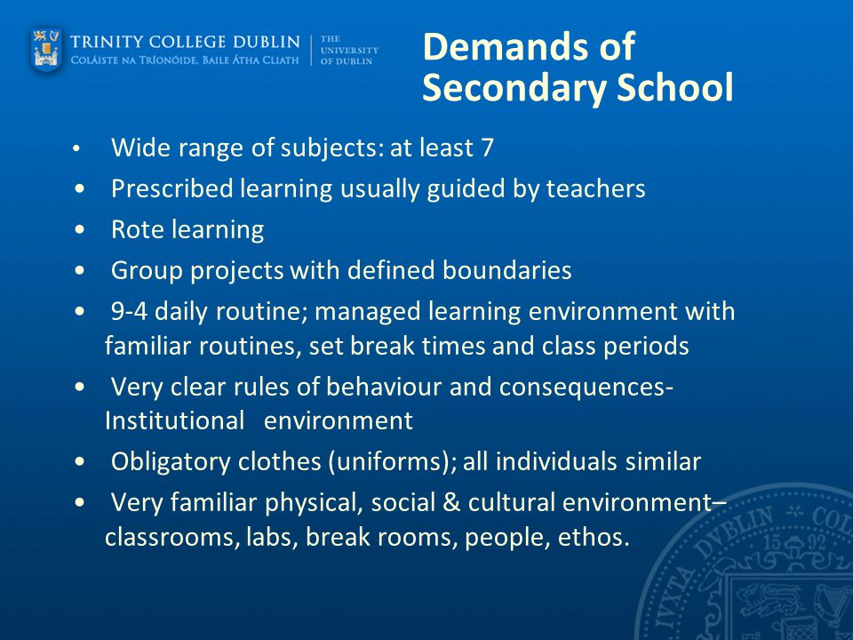 Demands of Secondary School Wide range of subjects: at least 7 Prescribed learning usually guided by teachers Rote learning Group projects with define