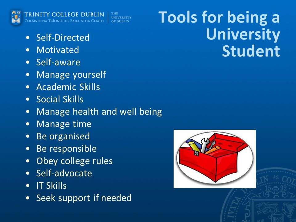 Tools for being a University Student Self-Directed Motivated Self-aware Manage yourself Academic Skills Social Skills Manage health and well being Man