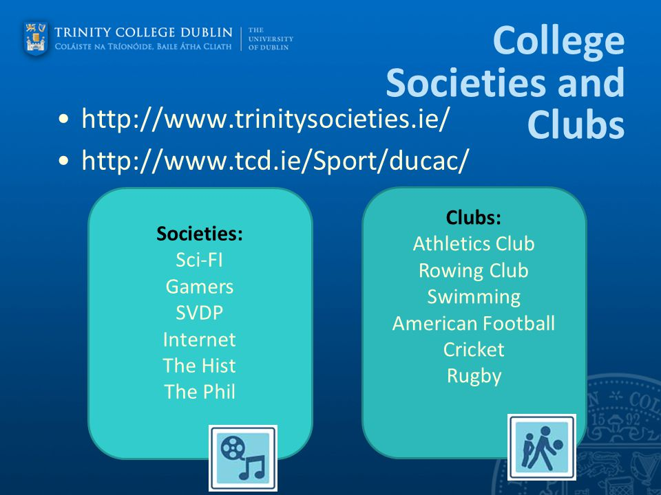 College Societies and Clubs http://www.trinitysocieties.ie/ http://www.tcd.ie/Sport/ducac/ Societies: Sci-FI Gamers SVDP Internet The Hist The Phil Cl