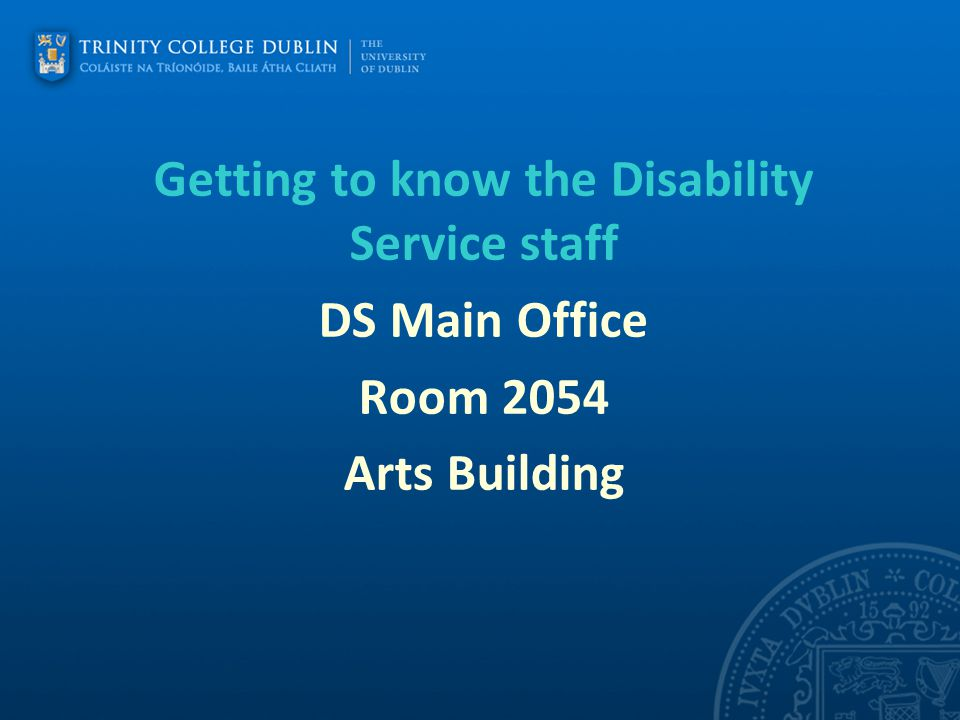 Getting to know the Disability Service staff DS Main Office Room 2054 Arts Building