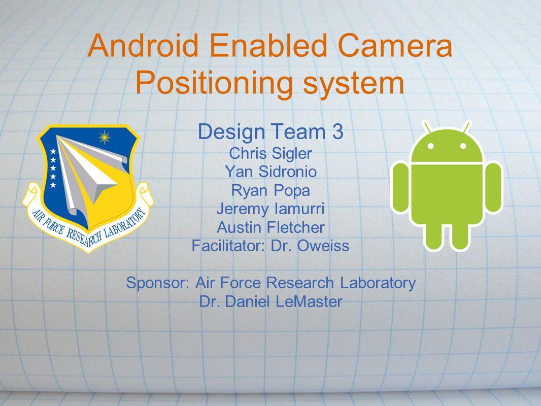 Android Enabled Camera Positioning system Design Team 3 Chris Sigler Yan Sidronio Ryan Popa Jeremy Iamurri Austin Fletcher Facilitator: Dr. Oweiss Spo