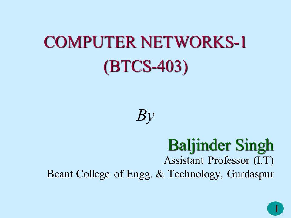 1 COMPUTER NETWORKS-1 (BTCS-403) By Baljinder Singh Assistant Professor (I.T) Beant College of Engg. & Technology, Gurdaspur