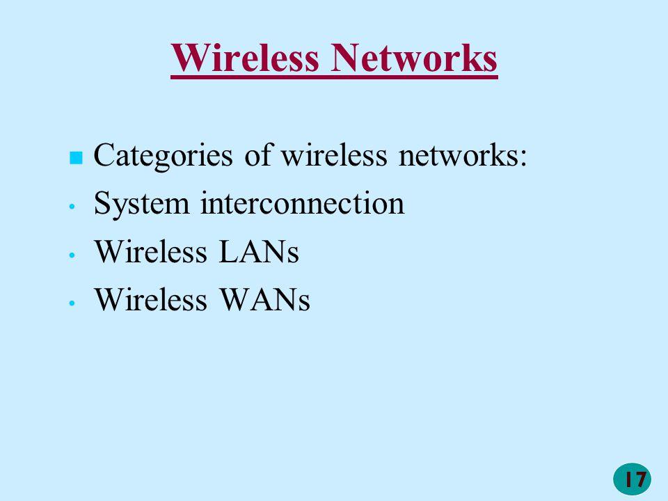 17 Wireless Networks Categories of wireless networks: System interconnection Wireless LANs Wireless WANs
