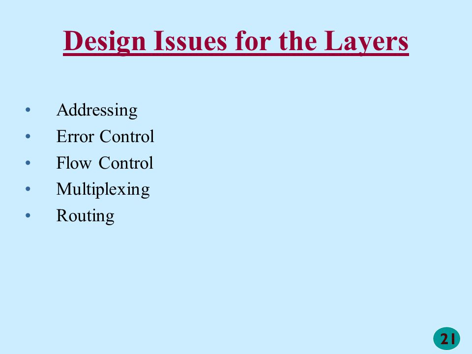 21 Design Issues for the Layers Addressing Error Control Flow Control Multiplexing Routing