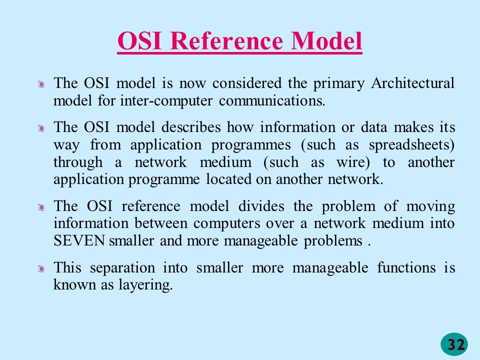 32 OSI Reference Model The OSI model is now considered the primary Architectural model for inter-computer communications. The OSI model describes how