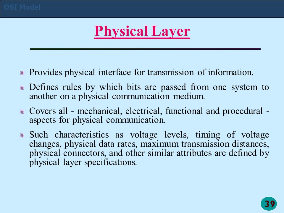 39 Physical Layer Provides physical interface for transmission of information. Defines rules by which bits are passed from one system to another on a