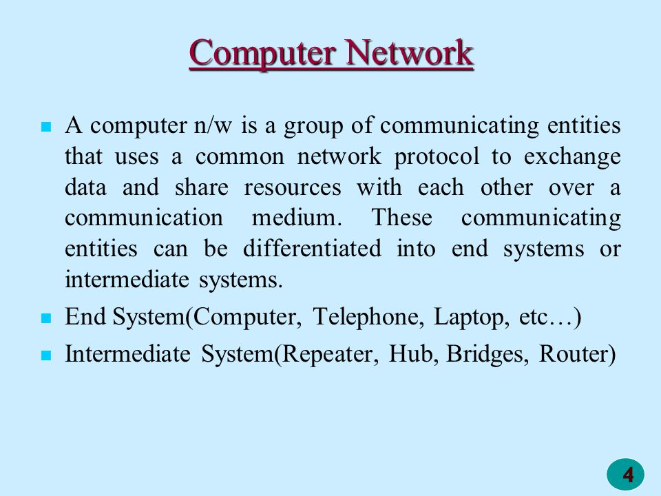 4 Computer Network A computer n/w is a group of communicating entities that uses a common network protocol to exchange data and share resources with e