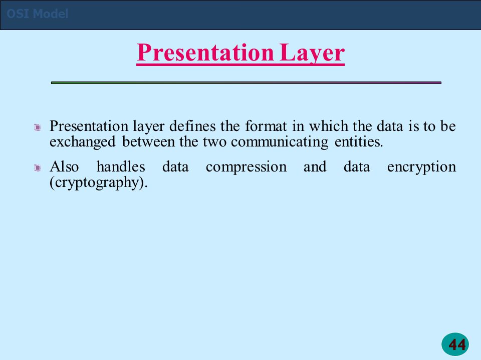 44 Presentation Layer Presentation layer defines the format in which the data is to be exchanged between the two communicating entities. Also handles