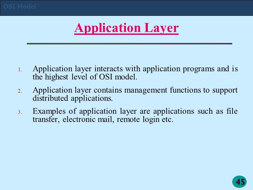 45 Application Layer 1. 1. Application layer interacts with application programs and is the highest level of OSI model. 2. 2. Application layer contai