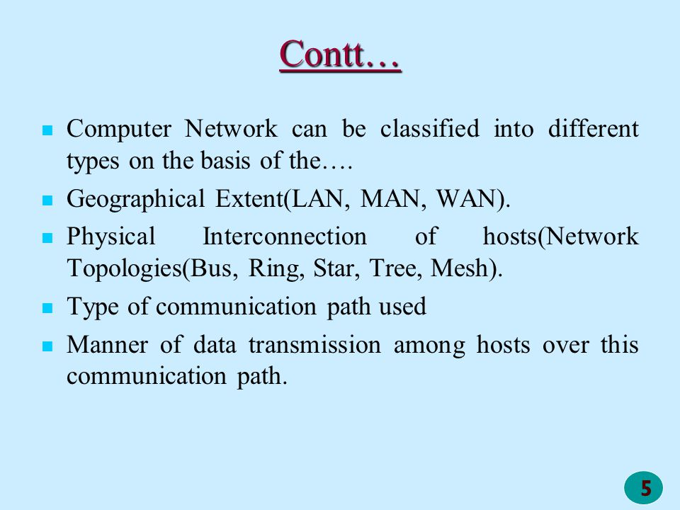 5 Contt… Computer Network can be classified into different types on the basis of the…. Geographical Extent(LAN, MAN, WAN). Physical Interconnection of