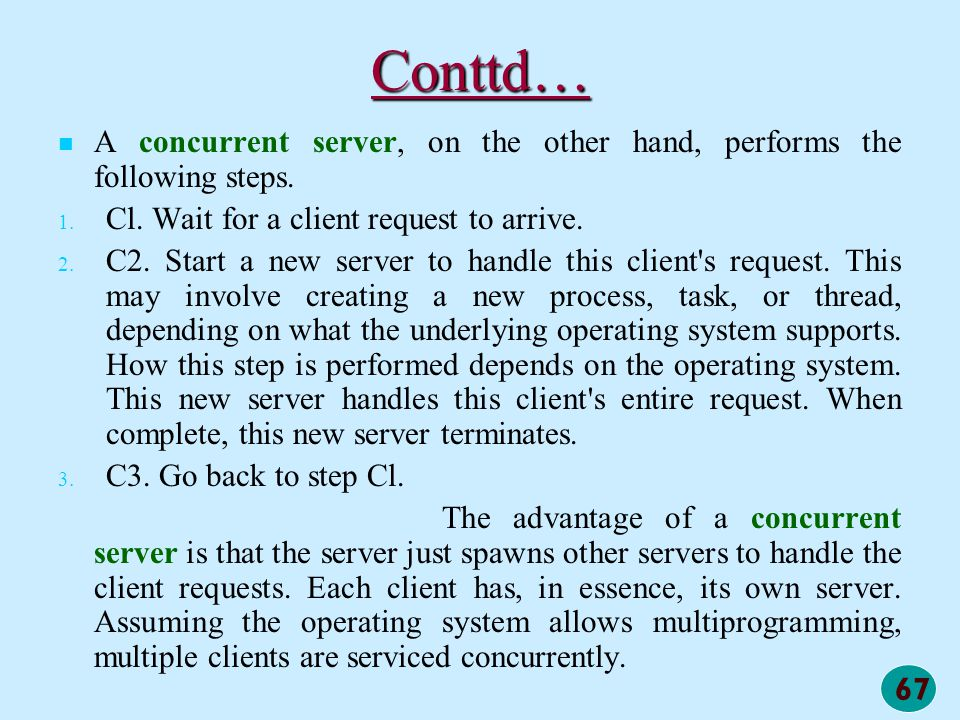 67 Conttd… A concurrent server, on the other hand, performs the following steps. 1. 1. Cl. Wait for a client request to arrive. 2. 2. C2. Start a new